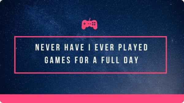 never have i ever played games for a full day